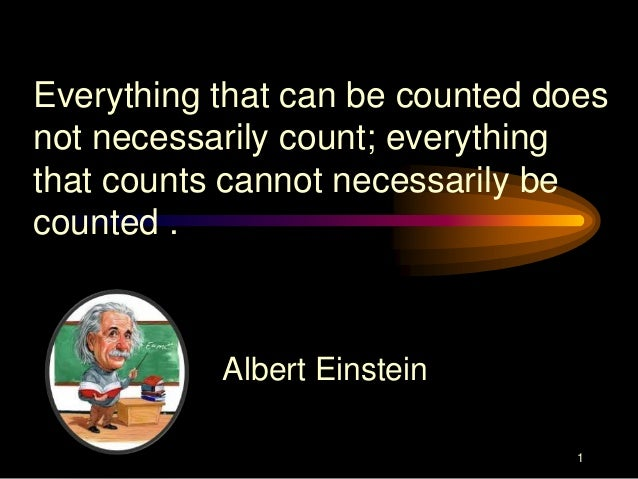 Everything that can be counted does not necessarily count; everything that counts cannot necessarily be counted .  Albert ...