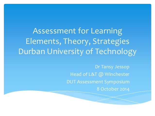 Assessment for Learning  Elements, Theory, Strategies  Durban University of Technology  Dr Tansy Jessop  Head of L&T @ Win...