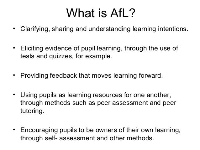 What is AfL?• Clarifying, sharing and understanding learning intentions.• Eliciting evidence of pupil learning, through th...