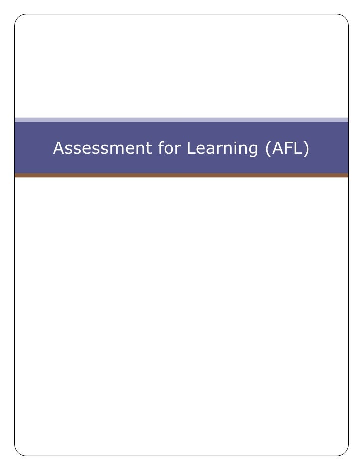 afl assessment for learning This introductory assessment for learning ( afl) workshop provides teachers with an overview of afl and the 5 key afl techniques emphasis is on the central component of effective afl : the.