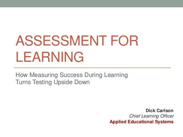 ASSESSMENT FOR LEARNING How Measuring Success During Learning Turns Testing Upside Down  Dick Carlson Chief Learning Offic...