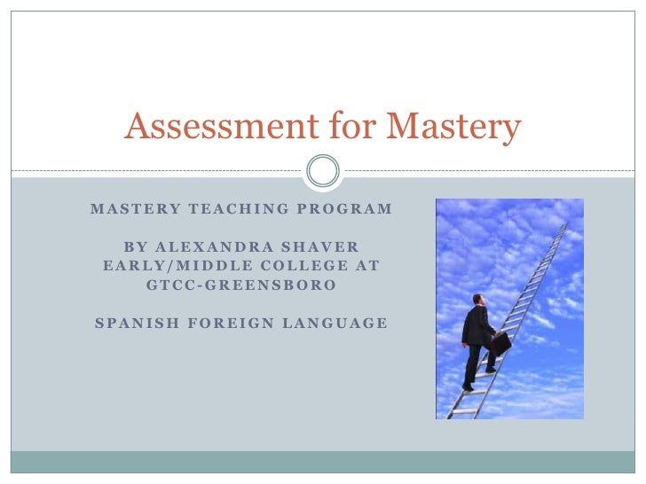 Mastery teaching program<br />By Alexandra Shaver<br />Early/Middle College at <br />GTCC-Greensboro<br />Spanish Foreign ...