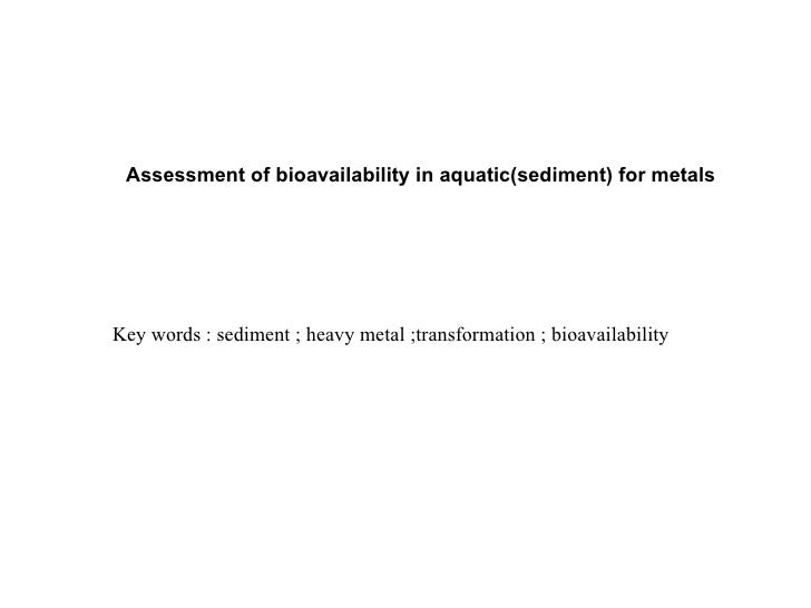 Assessment of bioavailability in aquatic(sediment) for metalsKey words : sediment ; heavy metal ;transformation ; bioavail...