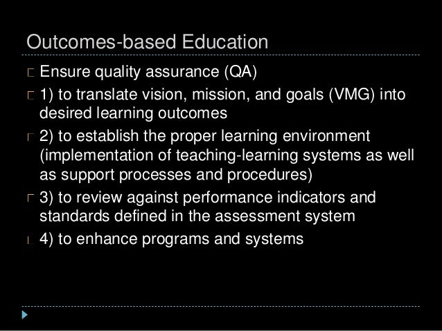 Outcomes-based Education Ensure quality assurance (QA) 1) to translate vision, mission, and goals (VMG) into desired learn...