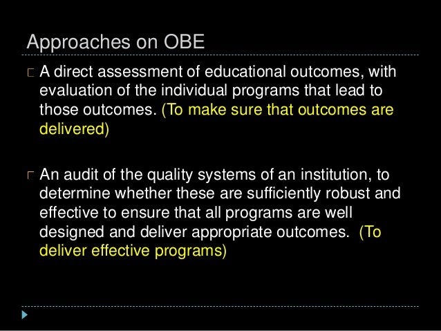 Approaches on OBE A direct assessment of educational outcomes, with evaluation of the individual programs that lead to tho...