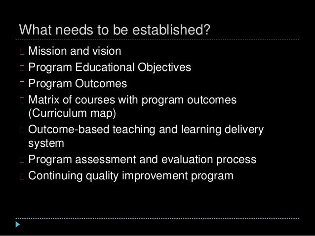 What needs to be established? Mission and vision Program Educational Objectives Program Outcomes Matrix of courses with pr...