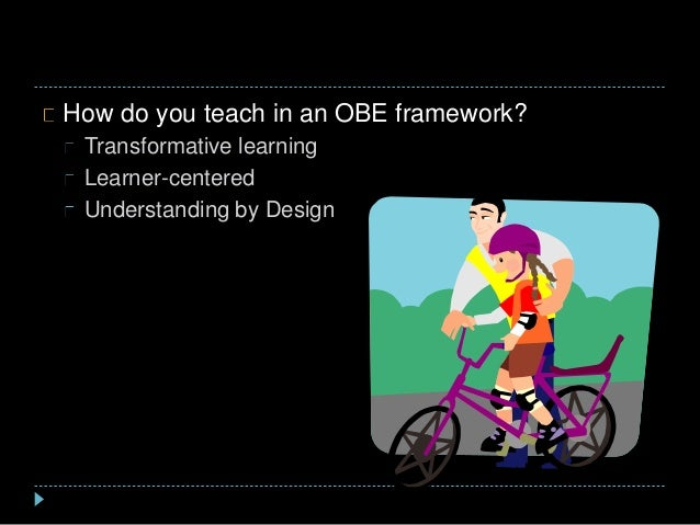 How do you teach in an OBE framework? Transformative learning Learner-centered Understanding by Design