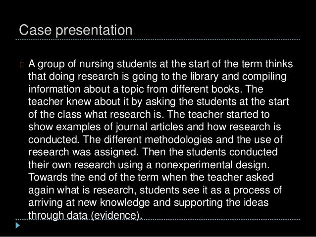 Case presentation A group of nursing students at the start of the term thinks that doing research is going to the library ...