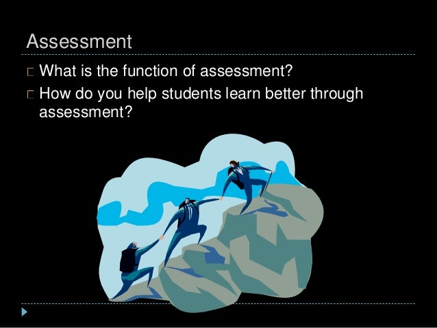 Assessment What is the function of assessment? How do you help students learn better through assessment?