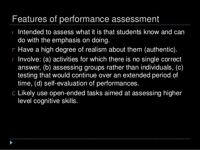 Features of performance assessment Intended to assess what it is that students know and can do with the emphasis on doing....
