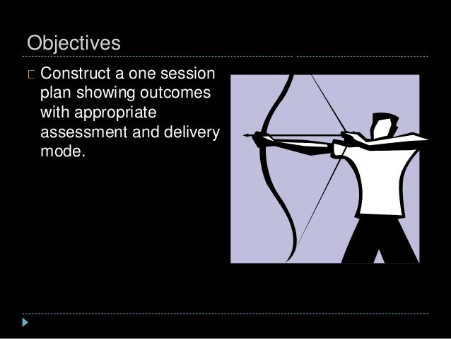 Objectives Construct a one session plan showing outcomes with appropriate assessment and delivery mode.