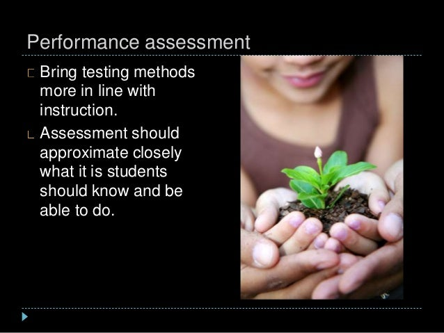 Performance assessment Bring testing methods more in line with instruction. Assessment should approximate closely what it ...