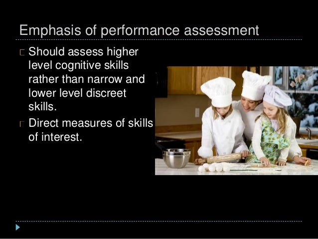 Emphasis of performance assessment Should assess higher level cognitive skills rather than narrow and lower level discreet...