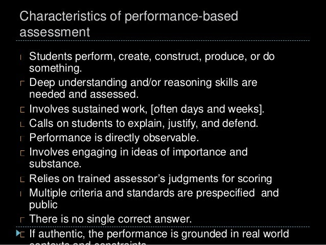 Characteristics of performance-based assessment Students perform, create, construct, produce, or do something. Deep unders...
