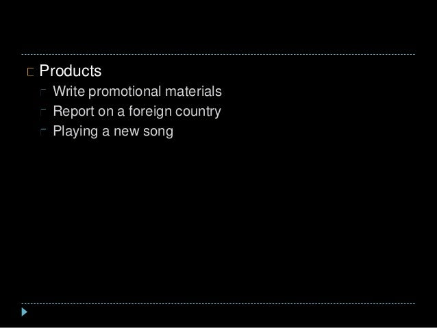Products Write promotional materials Report on a foreign country Playing a new song
