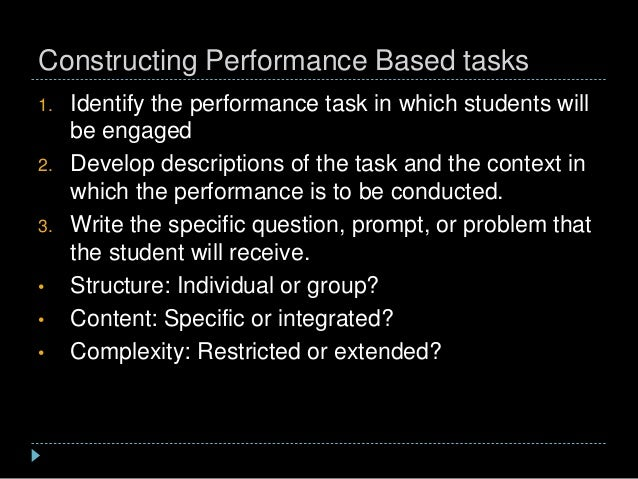 Constructing Performance Based tasks 1. Identify the performance task in which students will be engaged 2. Develop descrip...