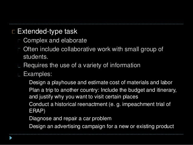 Extended-type task Complex and elaborate Often include collaborative work with small group of students. Requires the use o...