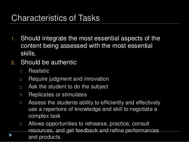 Characteristics of Tasks 1. Should integrate the most essential aspects of the content being assessed with the most essent...