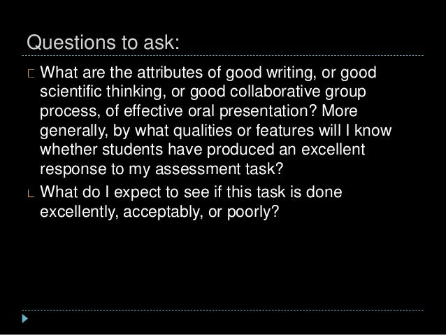 Questions to ask: What are the attributes of good writing, or good scientific thinking, or good collaborative group proces...