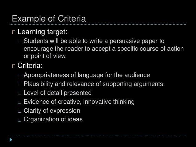 Example of Criteria Learning target: Students will be able to write a persuasive paper to encourage the reader to accept a...