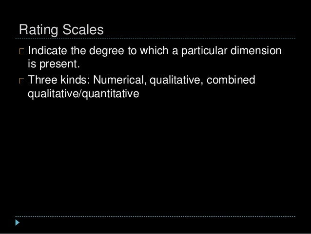 Rating Scales Indicate the degree to which a particular dimension is present. Three kinds: Numerical, qualitative, combine...