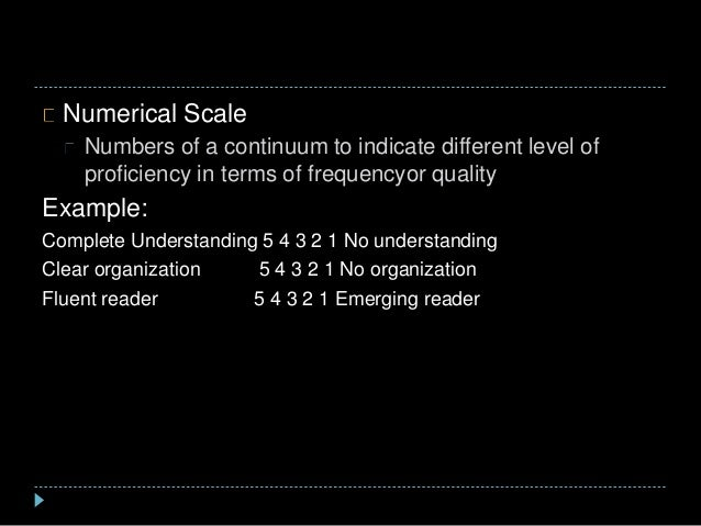 Numerical Scale Numbers of a continuum to indicate different level of proficiency in terms of frequencyor quality Example:...