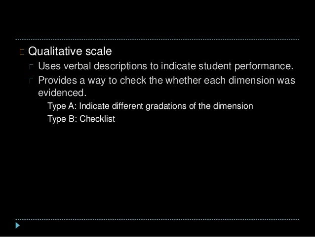 Qualitative scale Uses verbal descriptions to indicate student performance. Provides a way to check the whether each dimen...