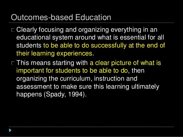 Outcomes-based Education Clearly focusing and organizing everything in an educational system around what is essential for ...