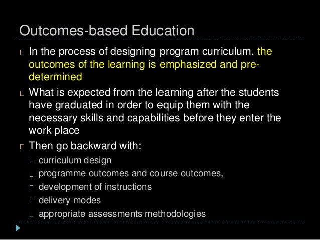 Outcomes-based Education In the process of designing program curriculum, the outcomes of the learning is emphasized and pr...