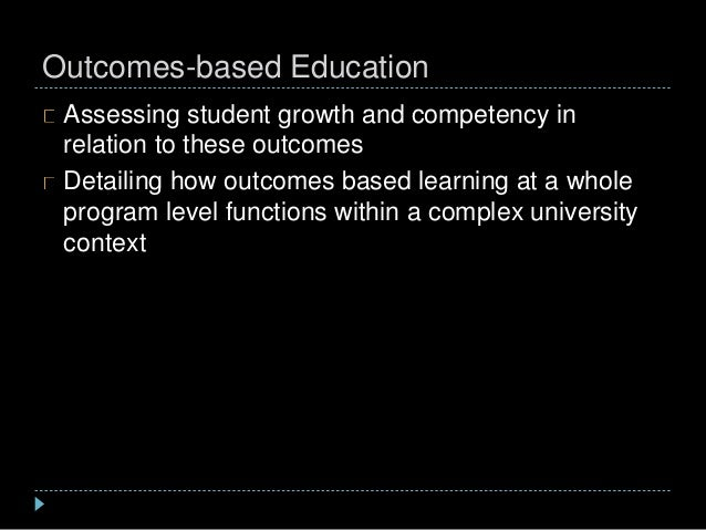 Outcomes-based Education Assessing student growth and competency in relation to these outcomes Detailing how outcomes base...