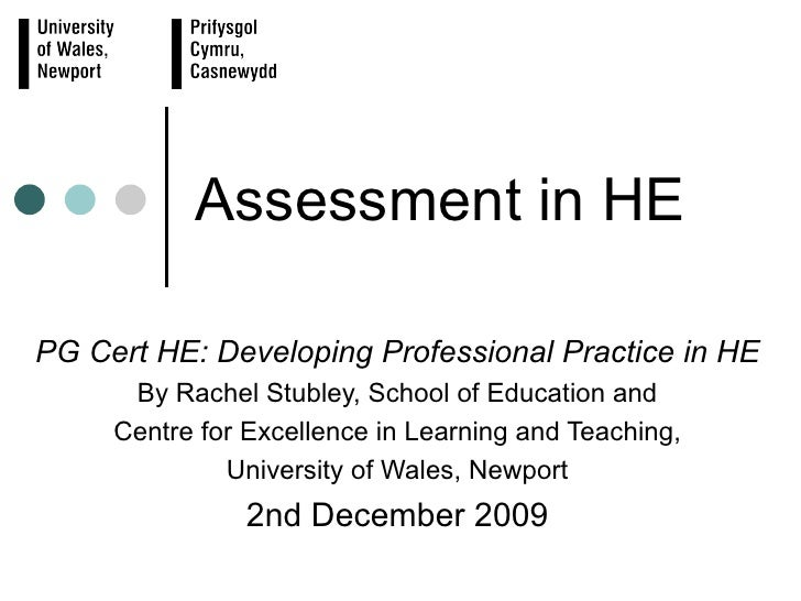 Assessment in HE PG Cert HE: Developing Professional Practice in HE By Rachel Stubley, School of Education and Centre for ...
