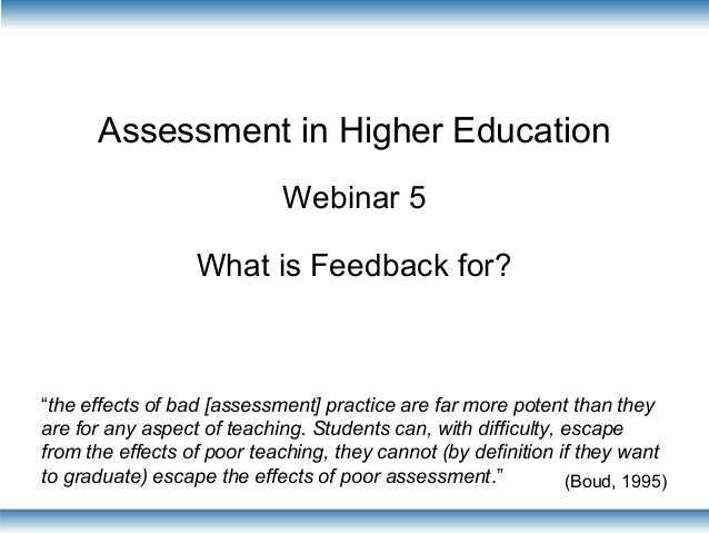 "Assessment in Higher Education Webinar 5 What is Feedback for? ""the effects of bad [assessment] practice are far more pote..."