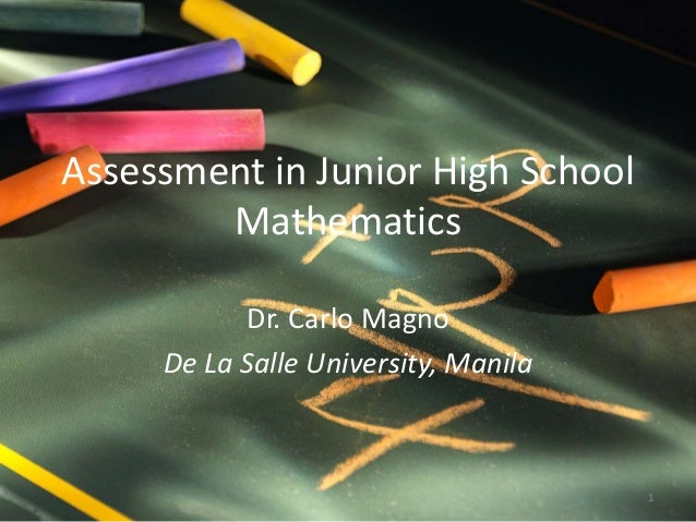 Assessment in Junior High School Mathematics Dr. Carlo Magno De La Salle University, Manila 1