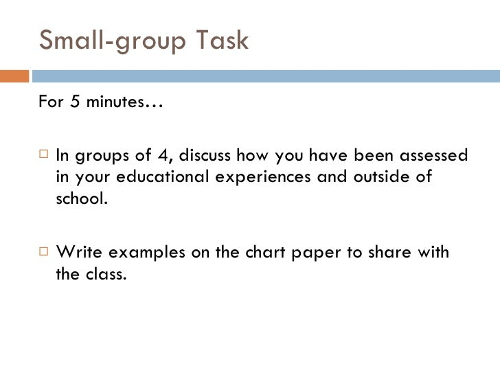 Small-group Task <ul><li>For 5 minutes… </li></ul><ul><li>In groups of 4, discuss how you have been assessed in your educa...