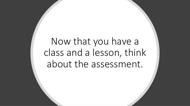 Now that you have a class and a lesson, think about the assessment.
