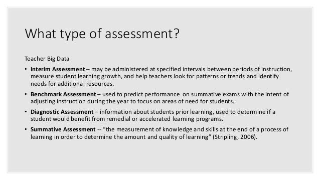 What type of assessment? Teacher Big Data • Interim Assessment – may be administered at specified intervals between period...