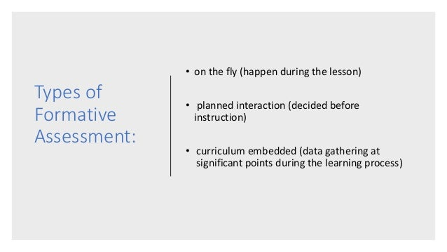 Types of Formative Assessment: • on the fly (happen during the lesson) • planned interaction (decided before instruction) ...