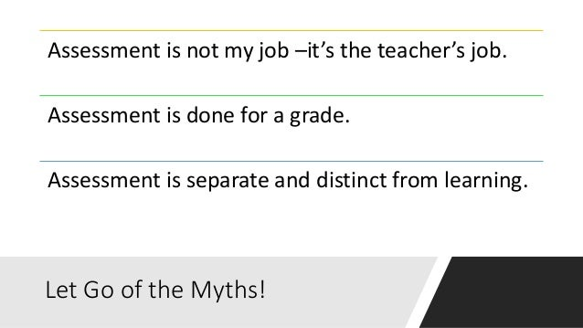 Let Go of the Myths! Assessment is not my job –it's the teacher's job. Assessment is done for a grade. Assessment is separ...