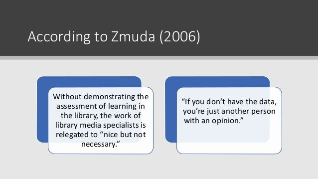 According to Zmuda (2006) Without demonstrating the assessment of learning in the library, the work of library media speci...