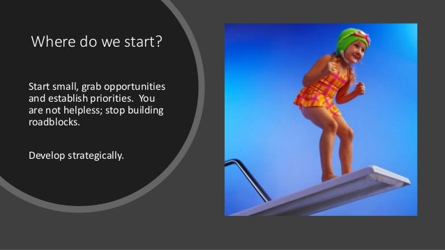 Where do we start? Start small, grab opportunities and establish priorities. You are not helpless; stop building roadblock...