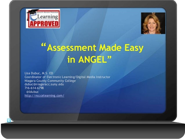 """""""Assessment Made Easy in ANGEL"""" Lisa Dubuc, M.S. ED Coordinator of Electronic Learning/Digital Media Instructor Niagara Co..."""