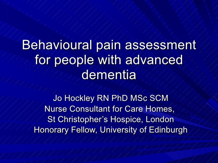 Behavioural pain assessment for people with advanced dementia Jo Hockley RN PhD MSc SCM Nurse Consultant for Care Homes,  ...