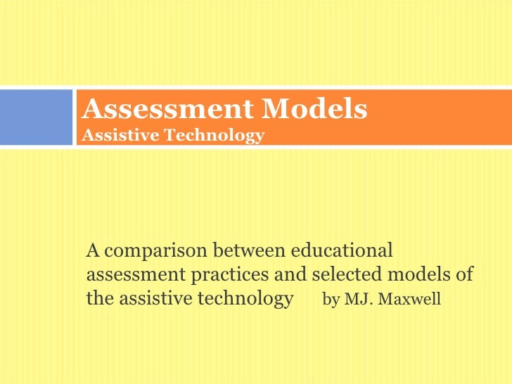Assessment ModelsAssistive TechnologyA comparison between educationalassessment practices and selected models ofthe assist...