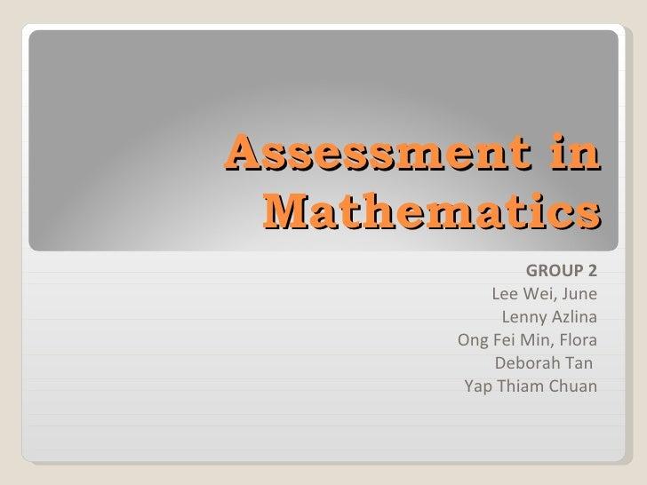 Assessment in Mathematics GROUP 2 Lee Wei, June Lenny Azlina Ong Fei Min, Flora Deborah Tan  Yap Thiam Chuan