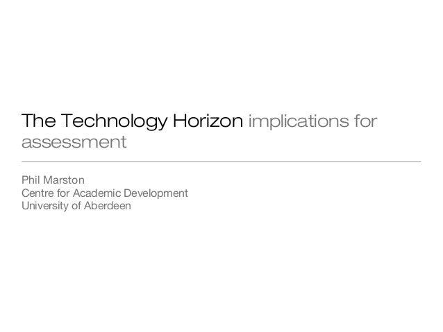 The Technology Horizon implications for assessment Phil Marston Centre for Academic Development University of Aberdeen