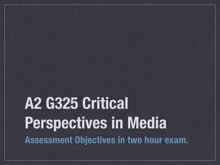 A2 G325 Critical Perspectives in Media Assessment Objectives in two hour exam.