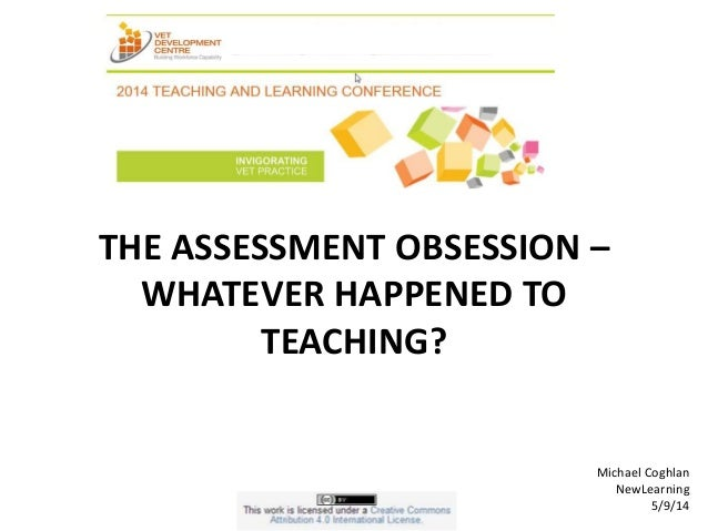 THE ASSESSMENT OBSESSION –  WHATEVER HAPPENED TO  TEACHING?  Michael Coghlan  NewLearning  5/9/14