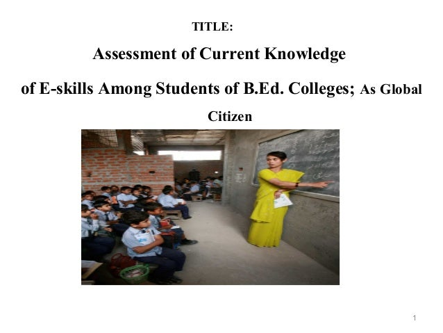 TITLE: Assessment of Current Knowledge of E-skills Among Students of B.Ed. Colleges; As Global Citizen 1