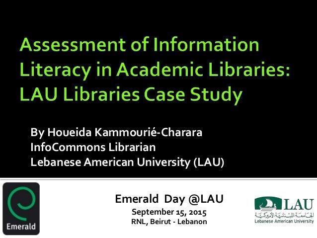 By Houeida Kammourié-Charara InfoCommons Librarian Lebanese American University (LAU) Emerald Day @LAU September 15, 2015 ...
