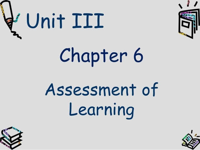 Unit III   Chapter 6 Assessment of    Learning